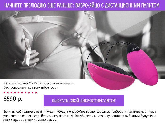 Для возбуждения используйте вибростимулятор с дистанционным пультом. Выбрать свое вибро-яйцо >